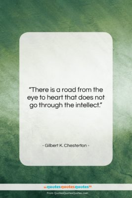 """Gilbert K. Chesterton quote: """"There is a road from the eye…""""- at QuotesQuotesQuotes.com"""