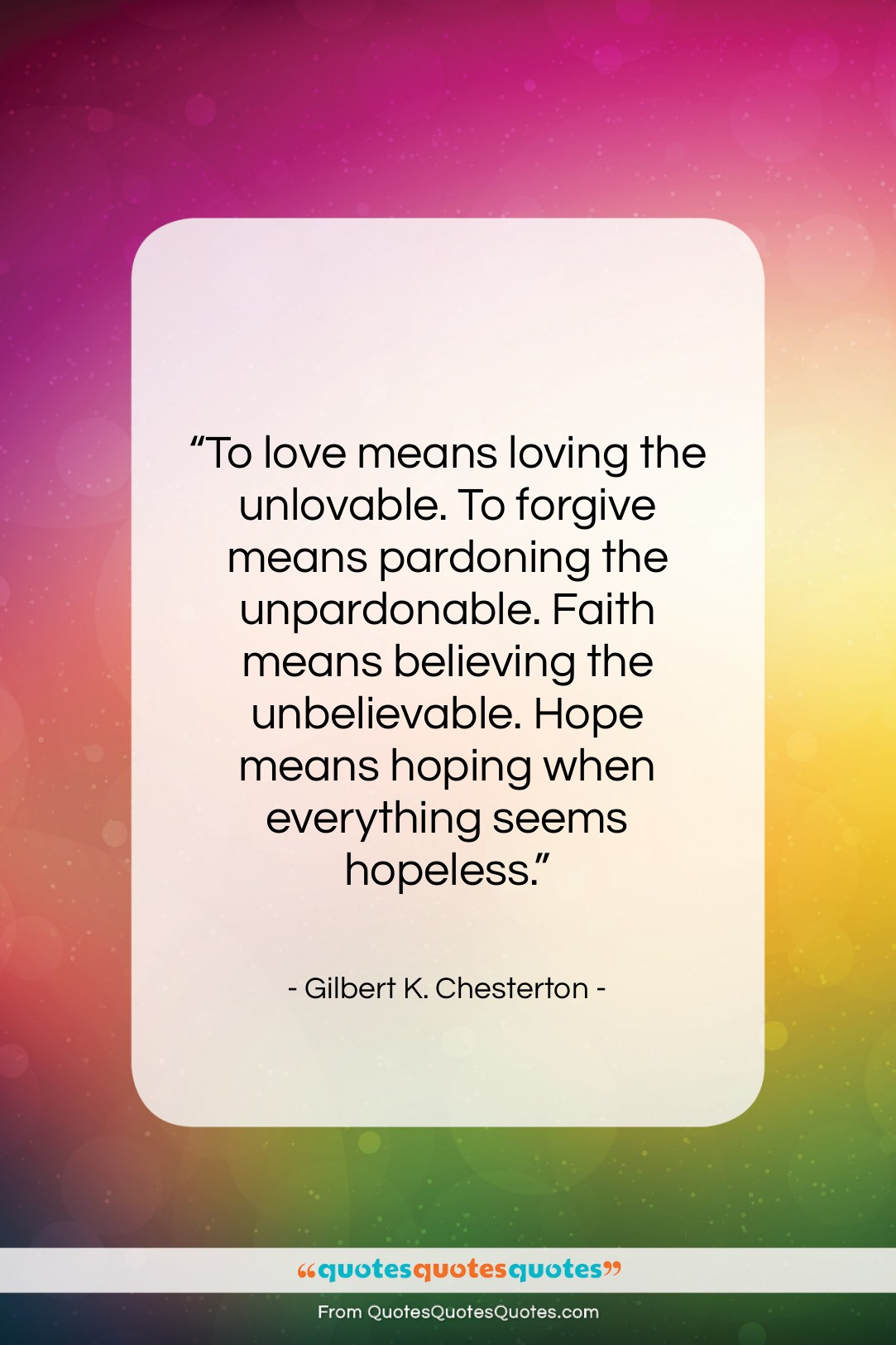 """Gilbert K. Chesterton quote: """"To love means loving the unlovable. To…""""- at QuotesQuotesQuotes.com"""