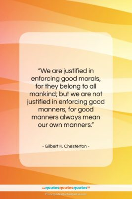 """Gilbert K. Chesterton quote: """"We are justified in enforcing good morals,…""""- at QuotesQuotesQuotes.com"""