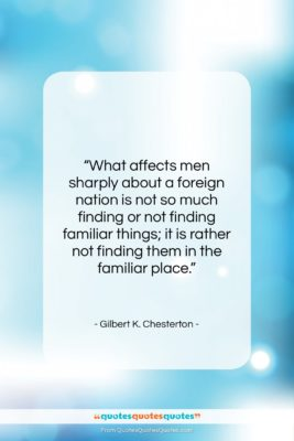 """Gilbert K. Chesterton quote: """"What affects men sharply about a foreign…""""- at QuotesQuotesQuotes.com"""