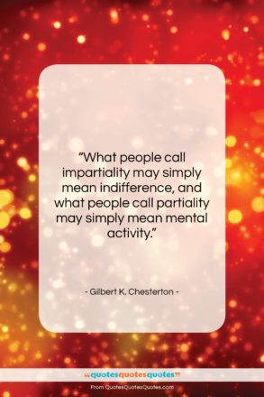 """Gilbert K. Chesterton quote: """"What people call impartiality may simply mean…""""- at QuotesQuotesQuotes.com"""