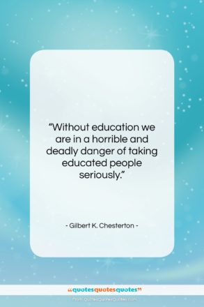 """Gilbert K. Chesterton quote: """"Without education we are in a horrible…""""- at QuotesQuotesQuotes.com"""