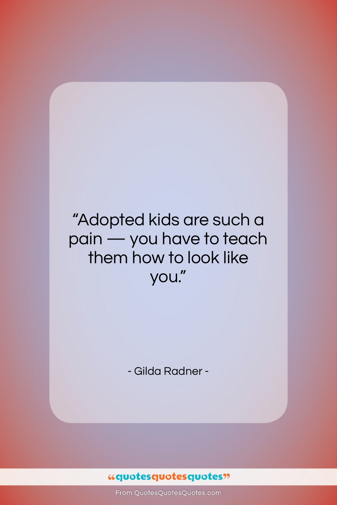 """Gilda Radner quote: """"Adopted kids are such a pain —…""""- at QuotesQuotesQuotes.com"""