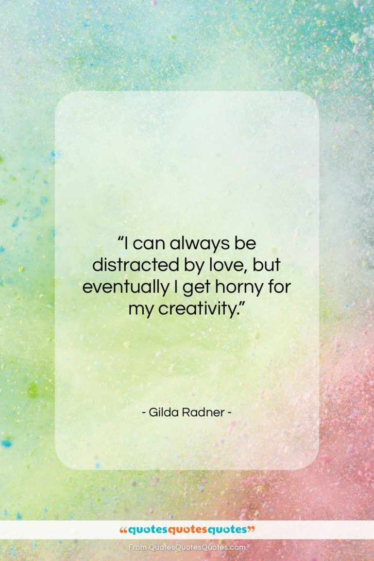 """Gilda Radner quote: """"I can always be distracted by love,…""""- at QuotesQuotesQuotes.com"""