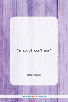 "Gilda Radner quote: ""I'm so full I can't hear….""- at QuotesQuotesQuotes.com"