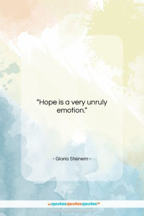 "Gloria Steinem quote: ""Hope is a very unruly emotion….""- at QuotesQuotesQuotes.com"