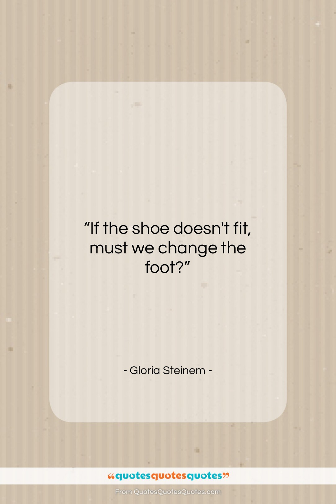 """Gloria Steinem quote: """"If the shoe doesn't fit, must we…""""- at QuotesQuotesQuotes.com"""