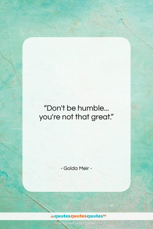 """Golda Meir quote: """"Don't be humble… you're not that great…""""- at QuotesQuotesQuotes.com"""