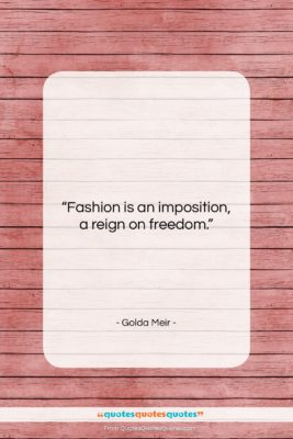 """Golda Meir quote: """"Fashion is an imposition, a reign on…""""- at QuotesQuotesQuotes.com"""