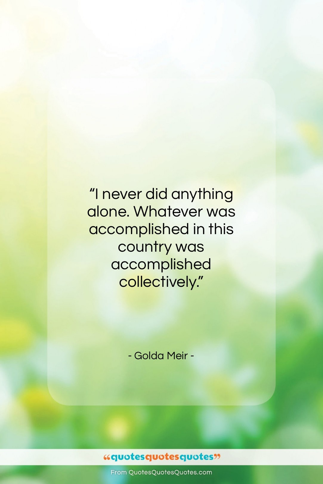 """Golda Meir quote: """"I never did anything alone. Whatever was…""""- at QuotesQuotesQuotes.com"""