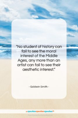 """Goldwin Smith quote: """"No student of history can fail to…""""- at QuotesQuotesQuotes.com"""