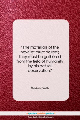 """Goldwin Smith quote: """"The materials of the novelist must be…""""- at QuotesQuotesQuotes.com"""