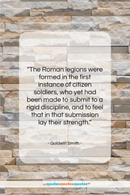 """Goldwin Smith quote: """"The Roman legions were formed in the…""""- at QuotesQuotesQuotes.com"""