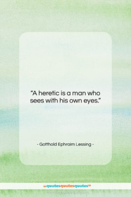 """Gotthold Ephraim Lessing quote: """"A heretic is a man who sees…""""- at QuotesQuotesQuotes.com"""