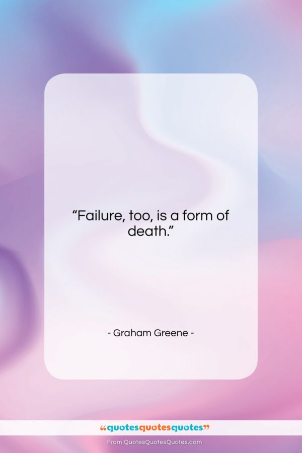 """Graham Greene quote: """"Failure, too, is a form of death.""""- at QuotesQuotesQuotes.com"""