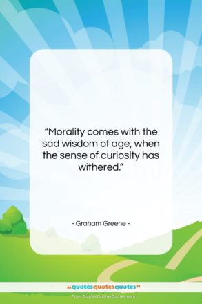 """Graham Greene quote: """"Morality comes with the sad wisdom of…""""- at QuotesQuotesQuotes.com"""