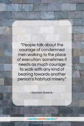 """Graham Greene quote: """"People talk about the courage of condemned…""""- at QuotesQuotesQuotes.com"""