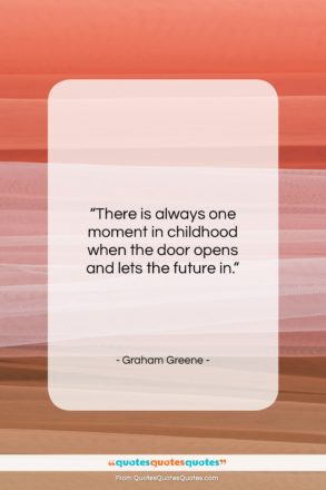"""Graham Greene quote: """"There is always one moment in childhood…""""- at QuotesQuotesQuotes.com"""