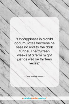 """Graham Greene quote: """"Unhappiness in a child accumulates because he…""""- at QuotesQuotesQuotes.com"""