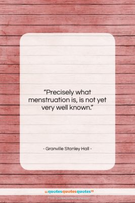 "Granville Stanley Hall quote: ""Precisely what menstruation is, is not yet…""- at QuotesQuotesQuotes.com"