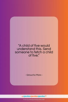 """Groucho Marx quote: """"A child of five would understand this….""""- at QuotesQuotesQuotes.com"""