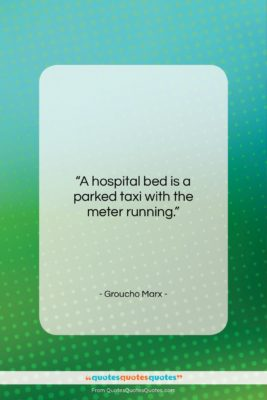 """Groucho Marx quote: """"A hospital bed is a parked taxi…""""- at QuotesQuotesQuotes.com"""