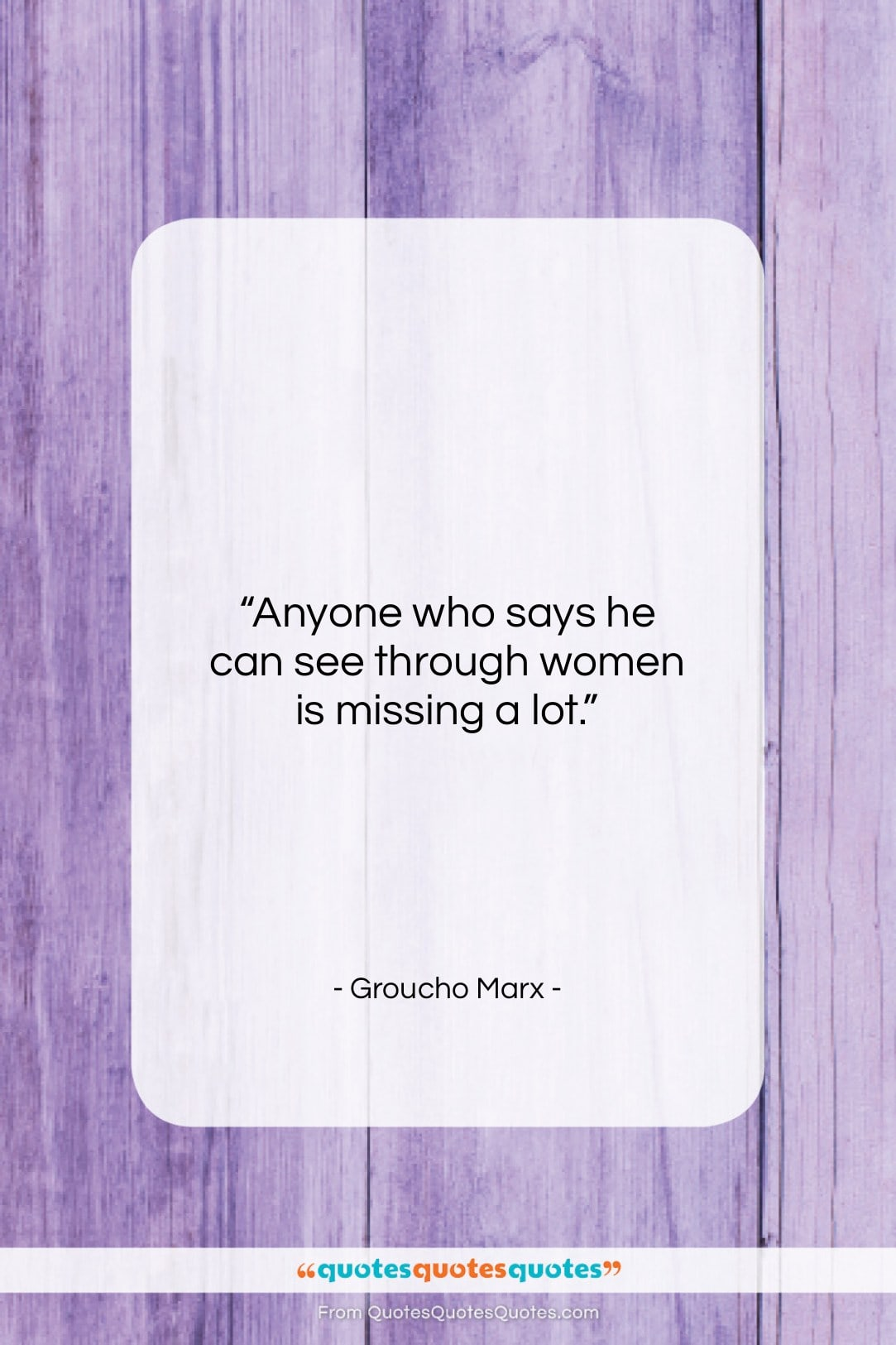 """Groucho Marx quote: """"Anyone who says he can see through…""""- at QuotesQuotesQuotes.com"""