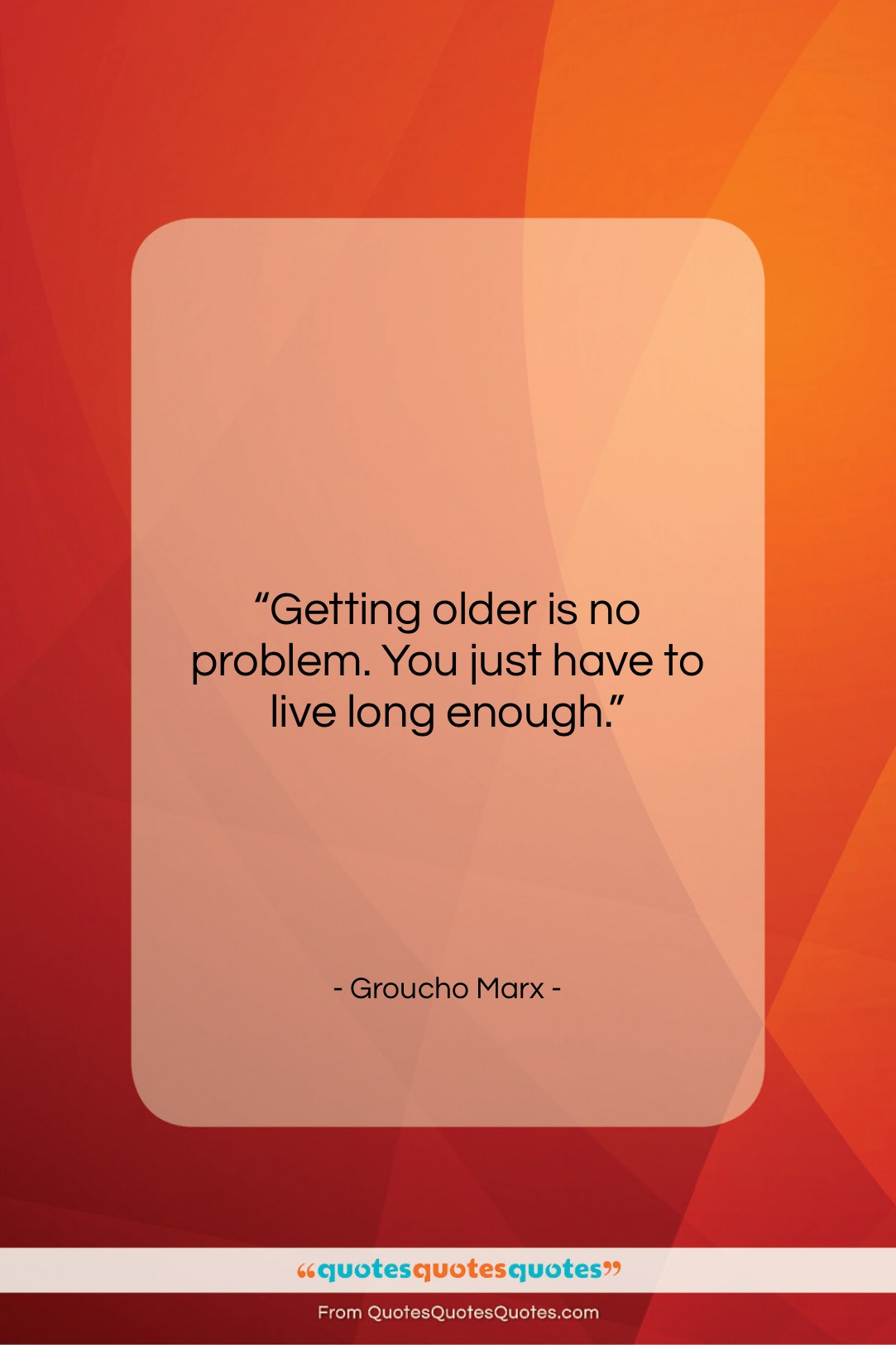 """Groucho Marx quote: """"Getting older is no problem. You just…""""- at QuotesQuotesQuotes.com"""