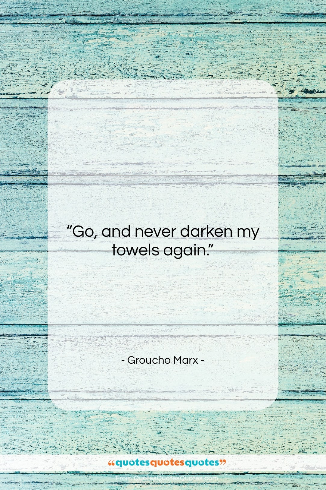 """Groucho Marx quote: """"Go, and never darken my towels again….""""- at QuotesQuotesQuotes.com"""