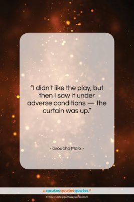 """Groucho Marx quote: """"I didn't like the play, but then…""""- at QuotesQuotesQuotes.com"""