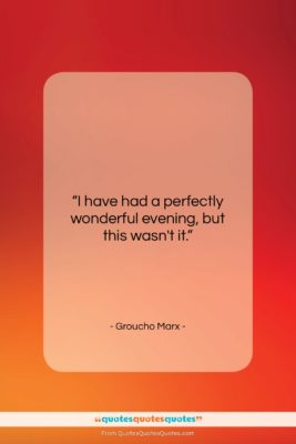 """Groucho Marx quote: """"I have had a perfectly wonderful evening,…""""- at QuotesQuotesQuotes.com"""