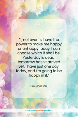 """Groucho Marx quote: """"I, not events, have the power to…""""- at QuotesQuotesQuotes.com"""