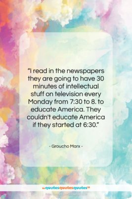 """Groucho Marx quote: """"I read in the newspapers they are…""""- at QuotesQuotesQuotes.com"""
