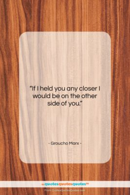 "Groucho Marx quote: ""If I held you any closer I…""- at QuotesQuotesQuotes.com"