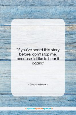 "Groucho Marx quote: ""If you've heard this story before, don't…""- at QuotesQuotesQuotes.com"
