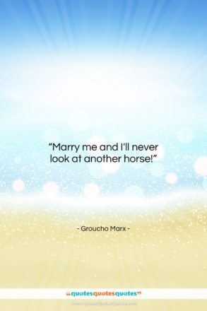 """Groucho Marx quote: """"Marry me and I'll never look at…""""- at QuotesQuotesQuotes.com"""