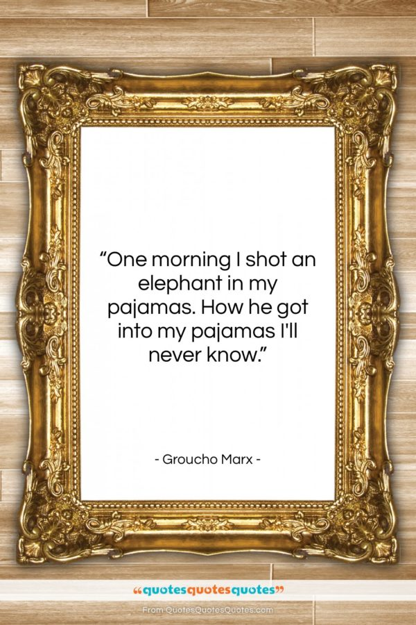 """Groucho Marx quote: """"One morning I shot an elephant in…""""- at QuotesQuotesQuotes.com"""