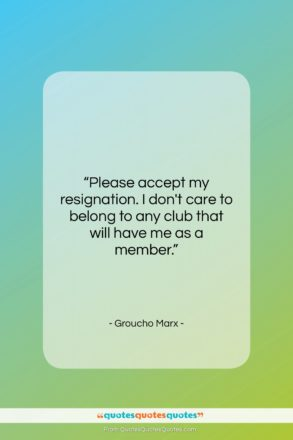 """Groucho Marx quote: """"Please accept my resignation. I don't care…""""- at QuotesQuotesQuotes.com"""