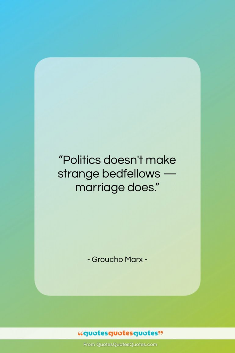 """Groucho Marx quote: """"Politics doesn't make strange bedfellows — marriage…""""- at QuotesQuotesQuotes.com"""