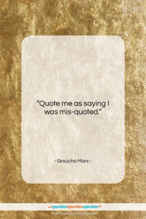 """Groucho Marx quote: """"Quote me as saying I was mis-quoted….""""- at QuotesQuotesQuotes.com"""
