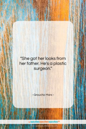 """Groucho Marx quote: """"She got her looks from her father….""""- at QuotesQuotesQuotes.com"""