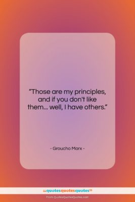 """Groucho Marx quote: """"Those are my principles, and if you…""""- at QuotesQuotesQuotes.com"""