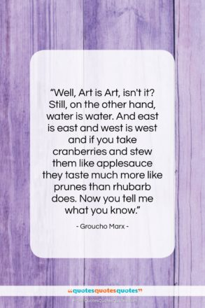 """Groucho Marx quote: """"Well, Art is Art, isn't it? Still,…""""- at QuotesQuotesQuotes.com"""