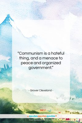 """Grover Cleveland quote: """"Communism is a hateful thing, and a…""""- at QuotesQuotesQuotes.com"""