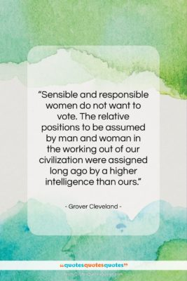 """Grover Cleveland quote: """"Sensible and responsible women do not want…""""- at QuotesQuotesQuotes.com"""