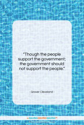 """Grover Cleveland quote: """"Though the people support the government; the…""""- at QuotesQuotesQuotes.com"""