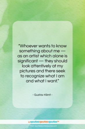 """Gustav Klimt quote: """"Whoever wants to know something about me…""""- at QuotesQuotesQuotes.com"""