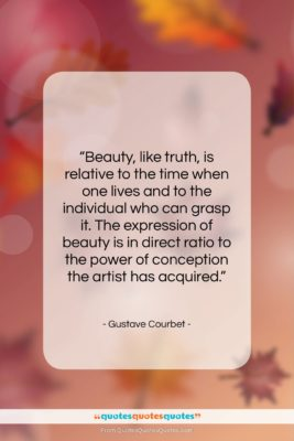 """Gustave Courbet quote: """"Beauty, like truth, is relative to the…""""- at QuotesQuotesQuotes.com"""