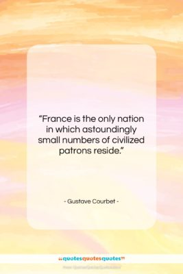 """Gustave Courbet quote: """"France is the only nation in which…""""- at QuotesQuotesQuotes.com"""