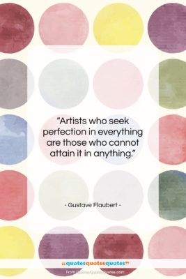 """Gustave Flaubert quote: """"Artists who seek perfection in everything are…""""- at QuotesQuotesQuotes.com"""